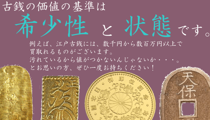 古銭の価値の基準は、希少性と状態です。たとえば、江戸古銭には、数十万円から数百万円で買い取れるものもございます。汚れているからお値段がつかないんじゃないか…とお思いの方、ご相談ください。